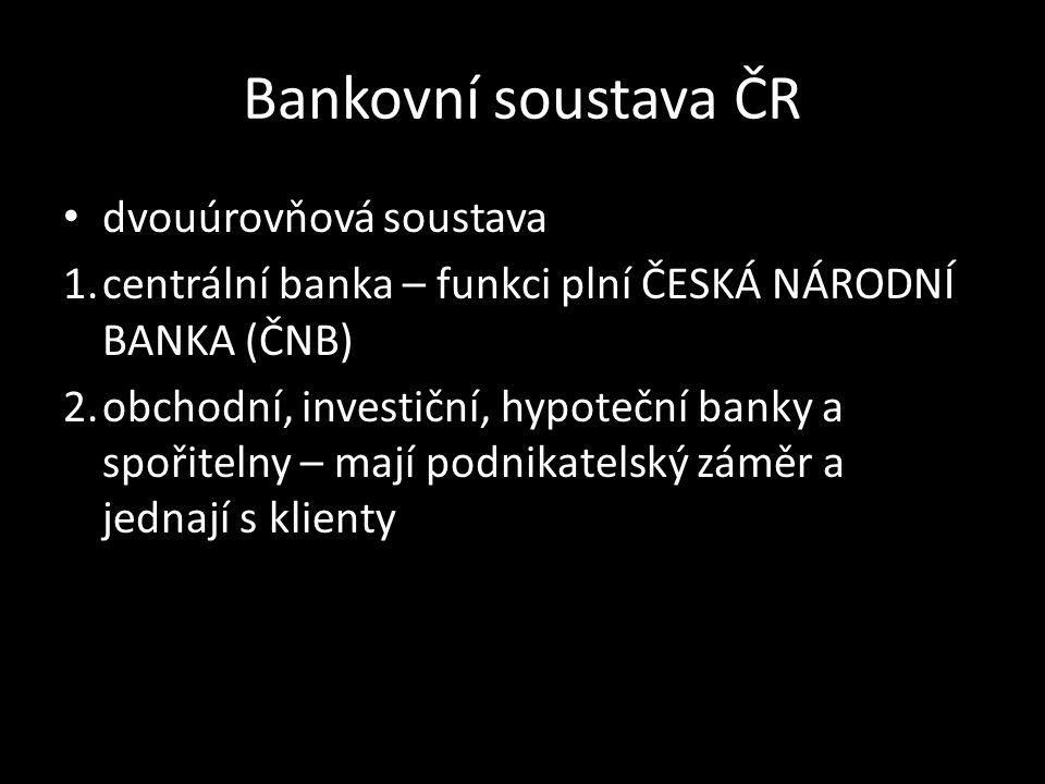 Bankovní soustava ČR dvouúrovňová soustava 1.centrální banka – funkci plní ČESKÁ NÁRODNÍ BANKA (ČNB) 2.obchodní, investiční, hypoteční banky a spořitelny – mají podnikatelský záměr a jednají s klienty