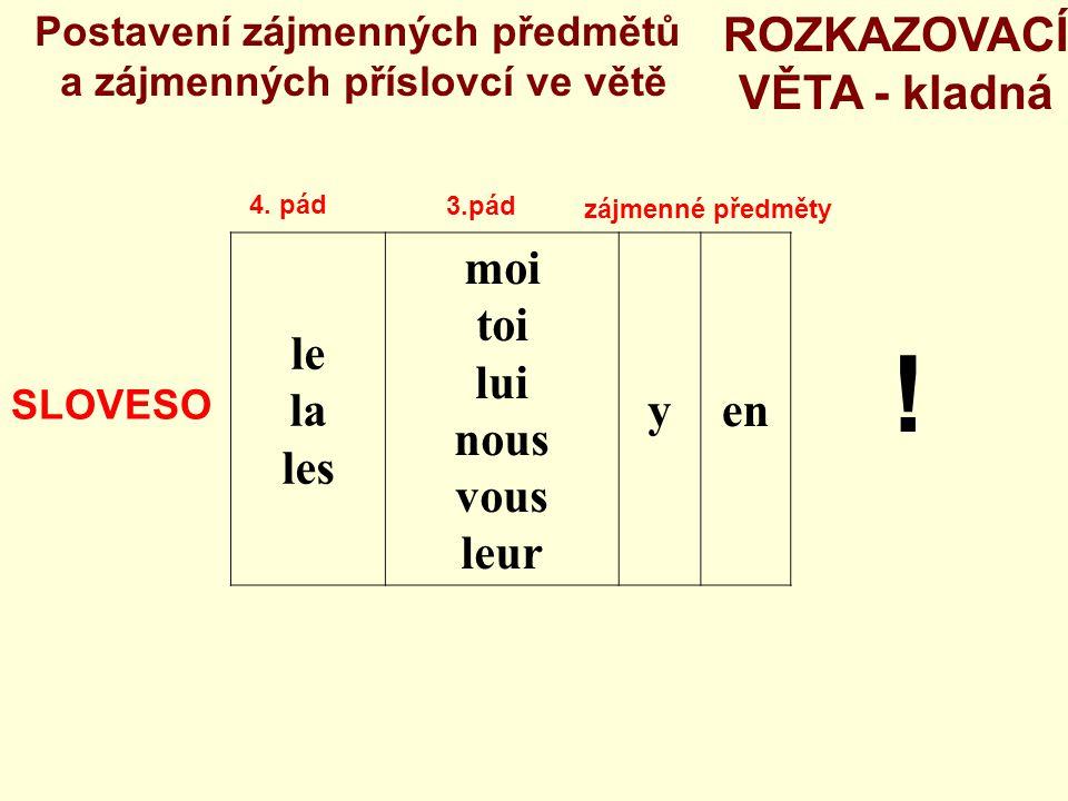 le la les moi toi lui nous vous leur yen Postavení zájmenných předmětů a zájmenných příslovcí ve větě SLOVESO 3.pád 4. pád zájmenné předměty ROZKAZOVA