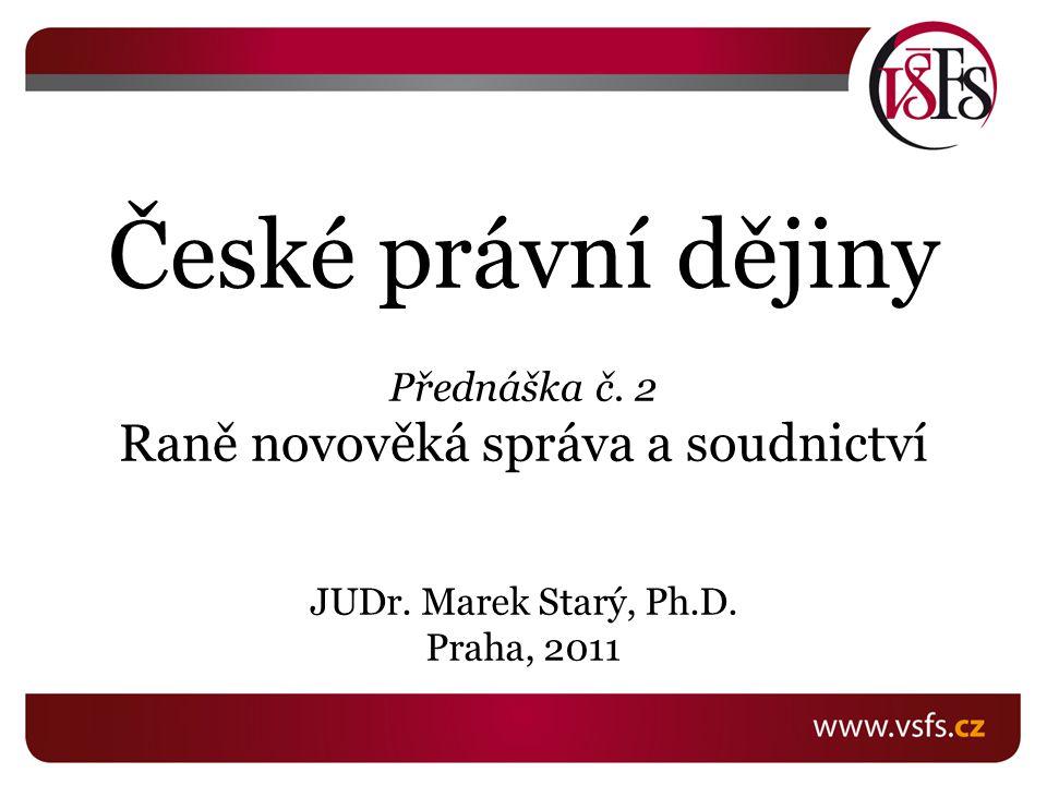 České právní dějiny Přednáška č.2 Raně novověká správa a soudnictví JUDr.