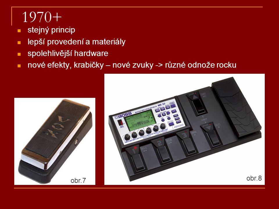 1970+ stejný princip lepší provedení a materiály spolehlivější hardware nové efekty, krabičky – nové zvuky -> různé odnože rocku obr.8 obr.7