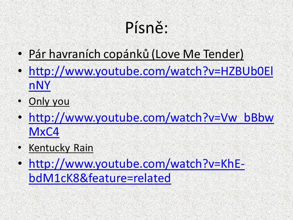 Písně: Pár havraních copánků (Love Me Tender) http://www.youtube.com/watch v=HZBUb0El nNY http://www.youtube.com/watch v=HZBUb0El nNY Only you http://www.youtube.com/watch v=Vw_bBbw MxC4 http://www.youtube.com/watch v=Vw_bBbw MxC4 Kentucky Rain http://www.youtube.com/watch v=KhE- bdM1cK8&feature=related http://www.youtube.com/watch v=KhE- bdM1cK8&feature=related