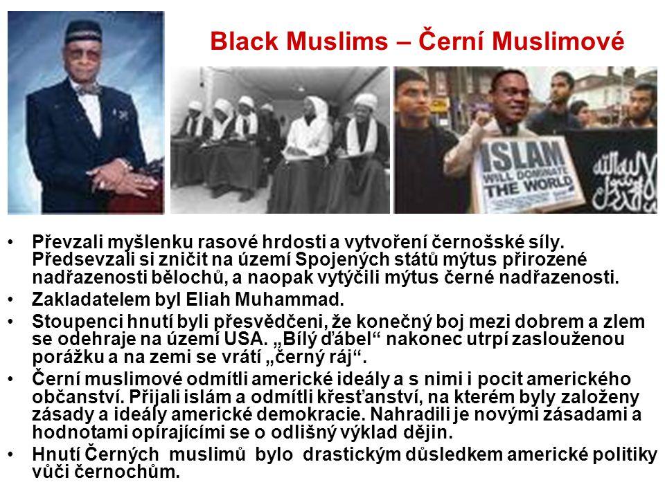 Black Muslims – Černí Muslimové Převzali myšlenku rasové hrdosti a vytvoření černošské síly. Předsevzali si zničit na území Spojených států mýtus přir