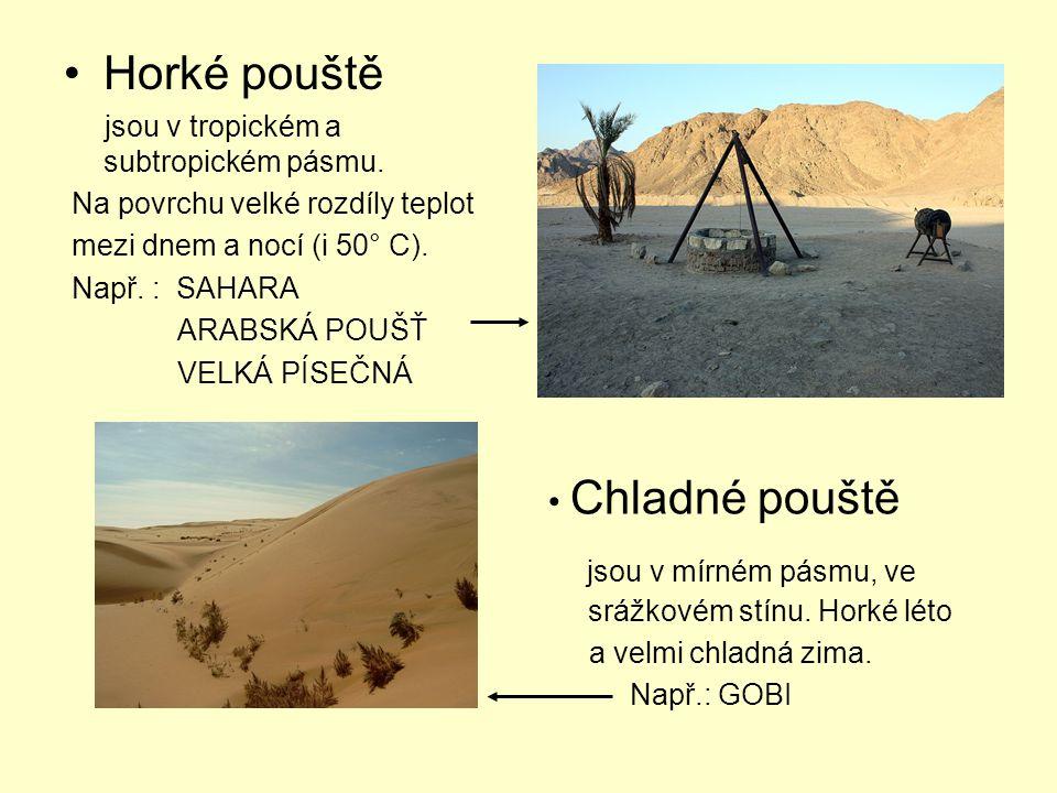 Horké pouště jsou v tropickém a subtropickém pásmu. Na povrchu velké rozdíly teplot mezi dnem a nocí (i 50° C). Např. : SAHARA ARABSKÁ POUŠŤ VELKÁ PÍS