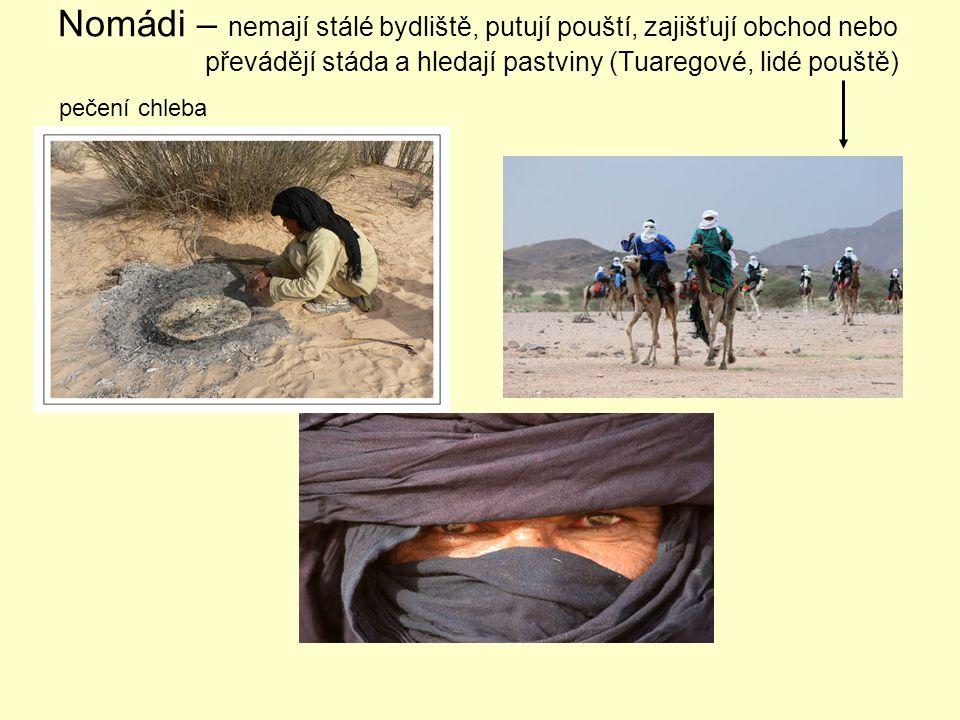 Nomádi – nemají stálé bydliště, putují pouští, zajišťují obchod nebo převádějí stáda a hledají pastviny (Tuaregové, lidé pouště) pečení chleba karavana: