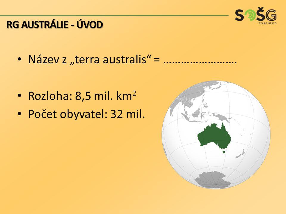 """Název z """"terra australis"""" = ……………………. Rozloha: 8,5 mil. km 2 Počet obyvatel: 32 mil. RG AUSTRÁLIE - ÚVOD"""