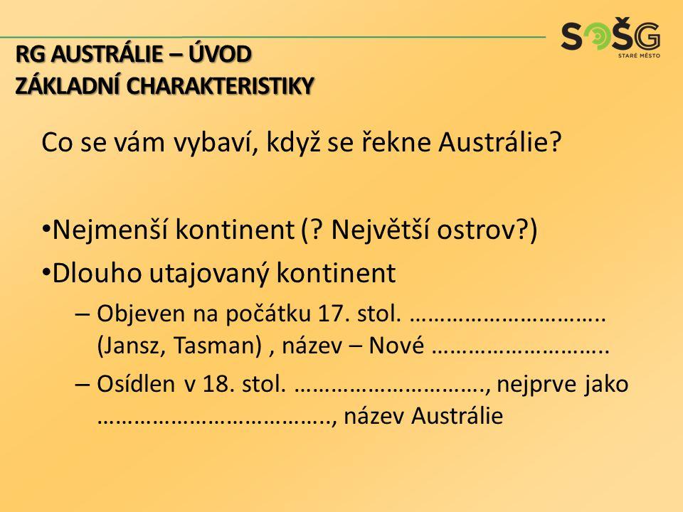Co se vám vybaví, když se řekne Austrálie? Nejmenší kontinent (? Největší ostrov?) Dlouho utajovaný kontinent – Objeven na počátku 17. stol. ………………………