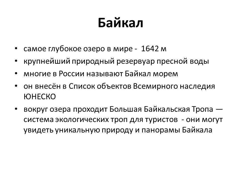 Байкал самое глубокое озеро в мире - 1642 м крупнейший природный резервуар пресной воды многие в России называют Байкал морем oн внесён в Список объектов Всемирного наследия ЮНЕСКО вокруг озера проходит Большая Байкальская Тропа — система экологических троп для туристов - они могут увидеть уникальную природу и панорамы Байкала
