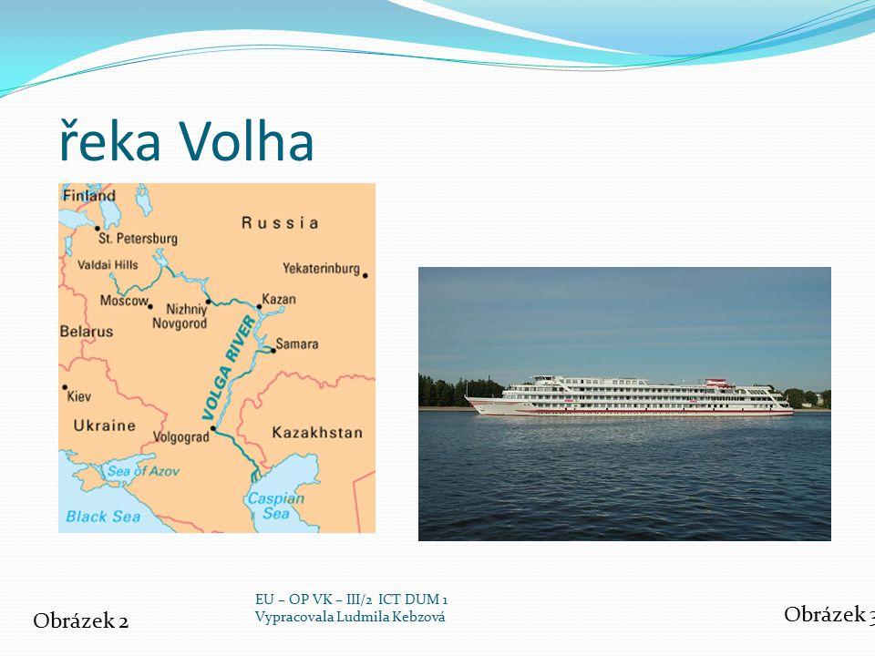 řeka Volha Obrázek 2 Obrázek 3 EU – OP VK – III/2 ICT DUM 1 Vypracovala Ludmila Kebzová