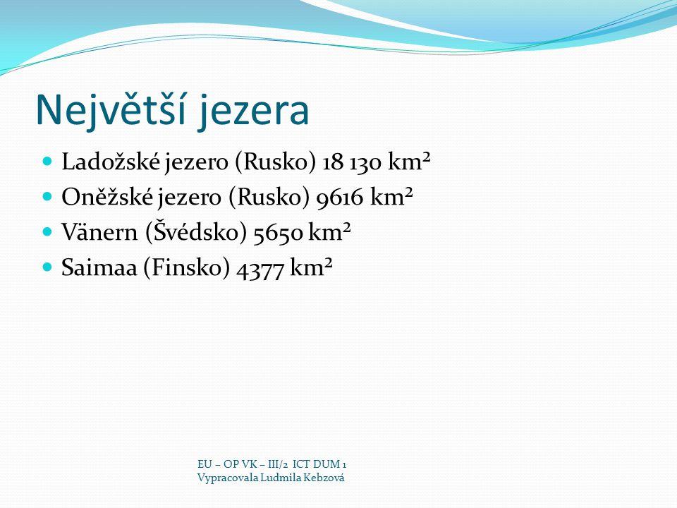 Největší jezera Ladožské jezero (Rusko) 18 130 km² Oněžské jezero (Rusko) 9616 km² Vänern (Švédsko) 5650 km² Saimaa (Finsko) 4377 km² EU – OP VK – III
