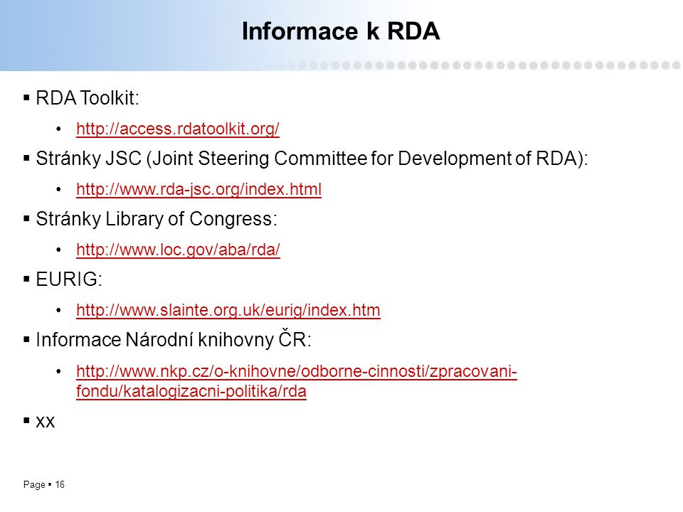 Page  16 Informace k RDA  RDA Toolkit: http://access.rdatoolkit.org/  Stránky JSC (Joint Steering Committee for Development of RDA): http://www.rda