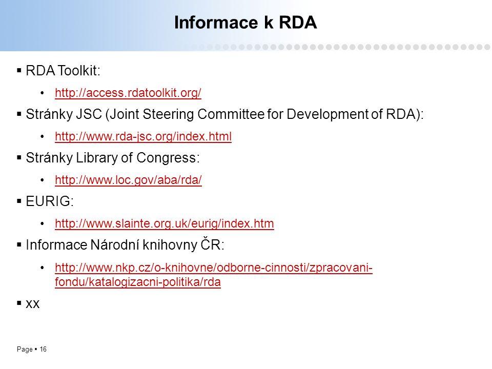 Page  16 Informace k RDA  RDA Toolkit: http://access.rdatoolkit.org/  Stránky JSC (Joint Steering Committee for Development of RDA): http://www.rda-jsc.org/index.html  Stránky Library of Congress: http://www.loc.gov/aba/rda/  EURIG: http://www.slainte.org.uk/eurig/index.htm  Informace Národní knihovny ČR: http://www.nkp.cz/o-knihovne/odborne-cinnosti/zpracovani- fondu/katalogizacni-politika/rdahttp://www.nkp.cz/o-knihovne/odborne-cinnosti/zpracovani- fondu/katalogizacni-politika/rda  xx