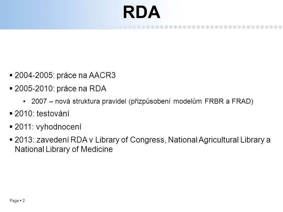 Page  2 RDA  2004-2005: práce na AACR3  2005-2010: práce na RDA 2007 – nová struktura pravidel (přizpůsobení modelům FRBR a FRAD)  2010: testování  2011: vyhodnocení  2013: zavedení RDA v Library of Congress, National Agricultural Library a National Library of Medicine