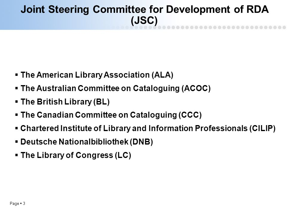 Page  3 Joint Steering Committee for Development of RDA (JSC)  The American Library Association (ALA)  The Australian Committee on Cataloguing (ACOC)  The British Library (BL)  The Canadian Committee on Cataloguing (CCC)  Chartered Institute of Library and Information Professionals (CILIP)  Deutsche Nationalbibliothek (DNB)  The Library of Congress (LC)