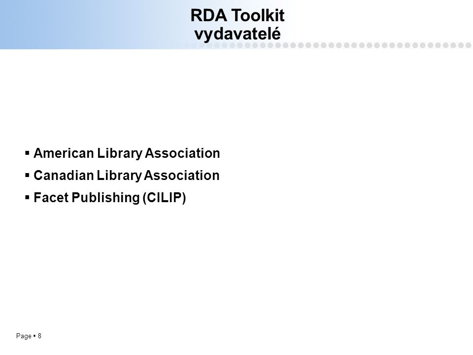 Page  8 RDA Toolkit vydavatelé  American Library Association  Canadian Library Association  Facet Publishing (CILIP)