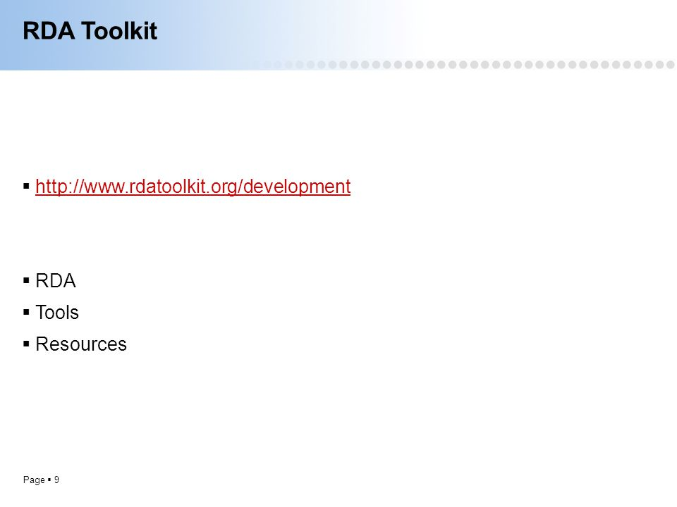Page  9 RDA Toolkit  http://www.rdatoolkit.org/development http://www.rdatoolkit.org/development  RDA  Tools  Resources