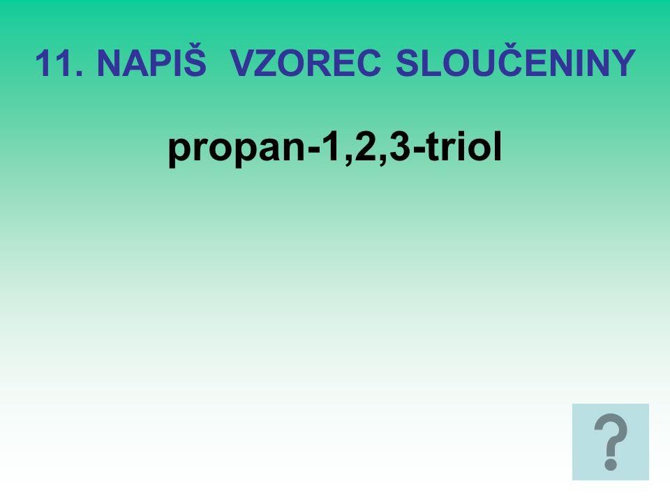 11. NAPIŠ VZOREC SLOUČENINY propan-1,2,3-triol