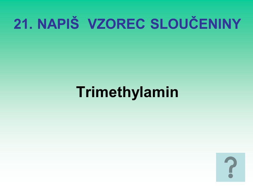21. NAPIŠ VZOREC SLOUČENINY Trimethylamin