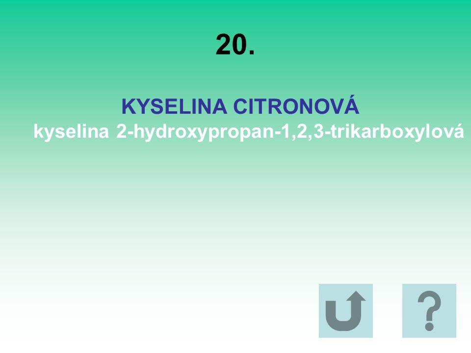 20. KYSELINA CITRONOVÁ kyselina 2-hydroxypropan-1,2,3-trikarboxylová