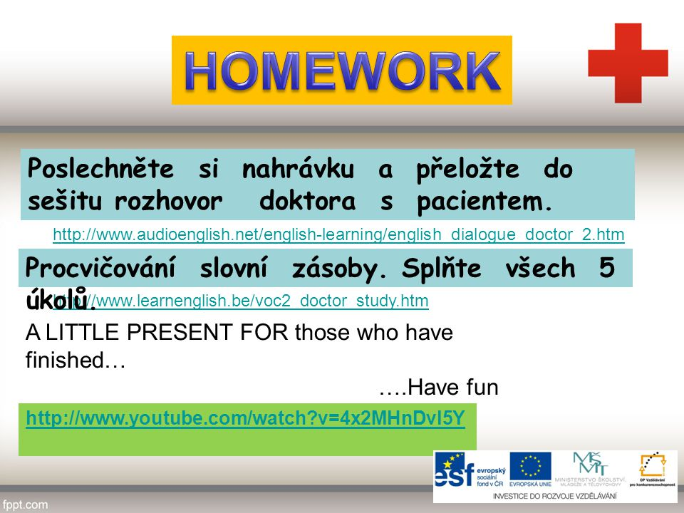 http://www.youtube.com/watch v=4x2MHnDvl5Y A LITTLE PRESENT FOR those who have finished… ….Have fun http://www.audioenglish.net/english-learning/english_dialogue_doctor_2.htm Poslechněte si nahrávku a přeložte do sešitu rozhovor doktora s pacientem.