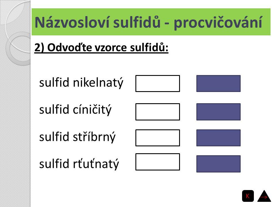 Názvosloví sulfidů - procvičování sulfid nikelnatý sulfid cíničitý sulfid stříbrný sulfid rťuťnatý NiS SnS 2 Ag 2 S HgS 2) Odvoďte vzorce sulfidů: K