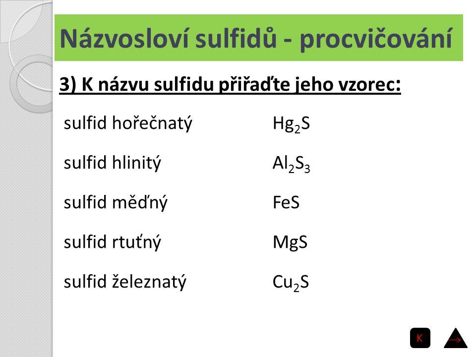Názvosloví sulfidů - procvičování sulfid hořečnatý sulfid hlinitý sulfid měďný sulfid rtuťný sulfid železnatý Hg 2 S Al 2 S 3 FeS MgS Cu 2 S 3) K názv