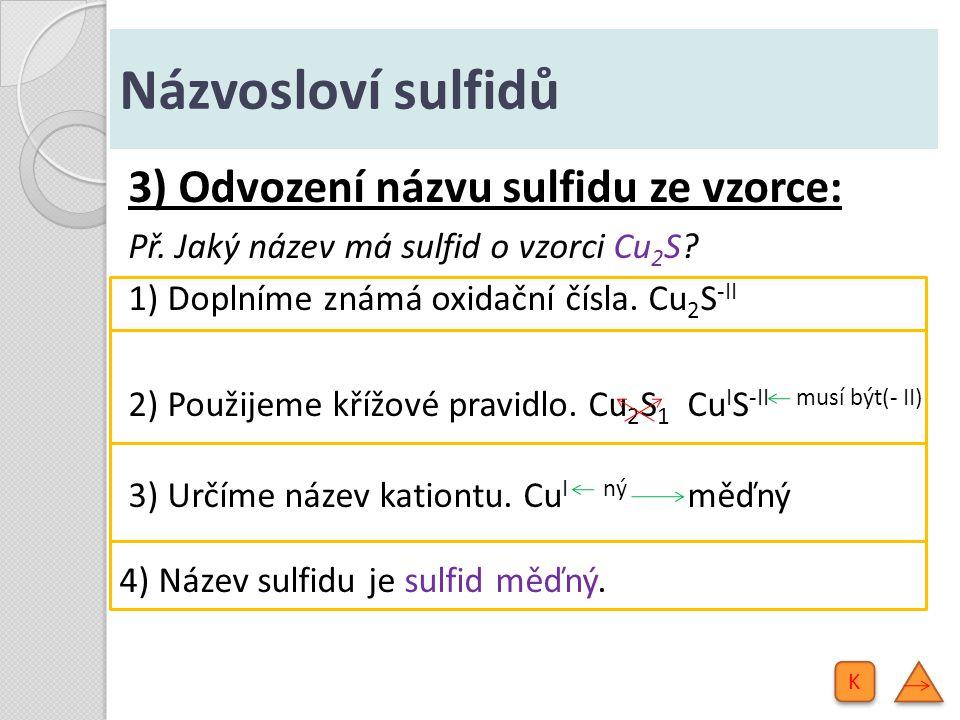 Názvosloví sulfidů 3) Odvození názvu sulfidu ze vzorce: Př. Jaký název má sulfid o vzorci Cu 2 S? 1) Doplníme známá oxidační čísla. Cu 2 S -II 2) Použ