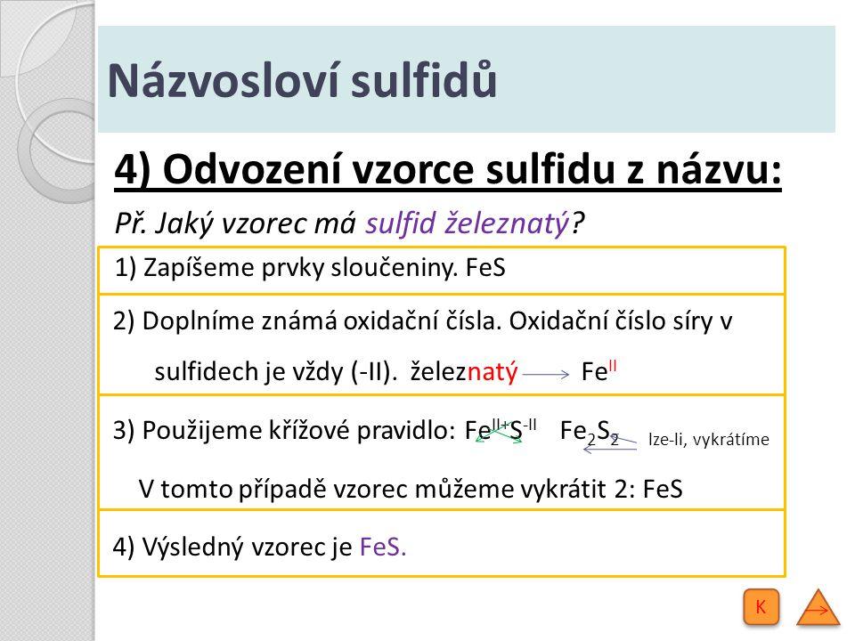 Názvosloví sulfidů 5) Příklady některých sulfidů: Na 2 Ssulfid sodný CaS sulfid vápenatý Fe 2 S 3 sulfid železitý PbS 2 sulfid olovičitý P 2 S 5 sulfid fosforečný CrS 3 sulfid chromový Mn 2 S 7 sulfid manganistý OsS 4 sulfid osmičelý K K