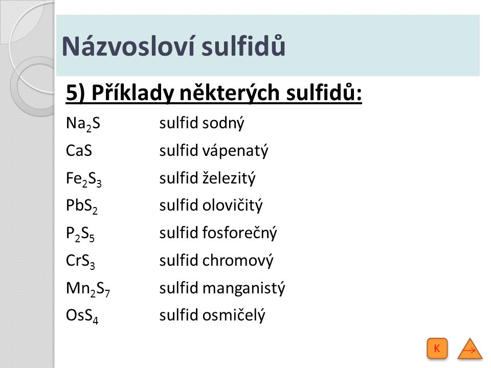 Názvosloví sulfidů 5) Příklady některých sulfidů: Na 2 Ssulfid sodný CaS sulfid vápenatý Fe 2 S 3 sulfid železitý PbS 2 sulfid olovičitý P 2 S 5 sulfi