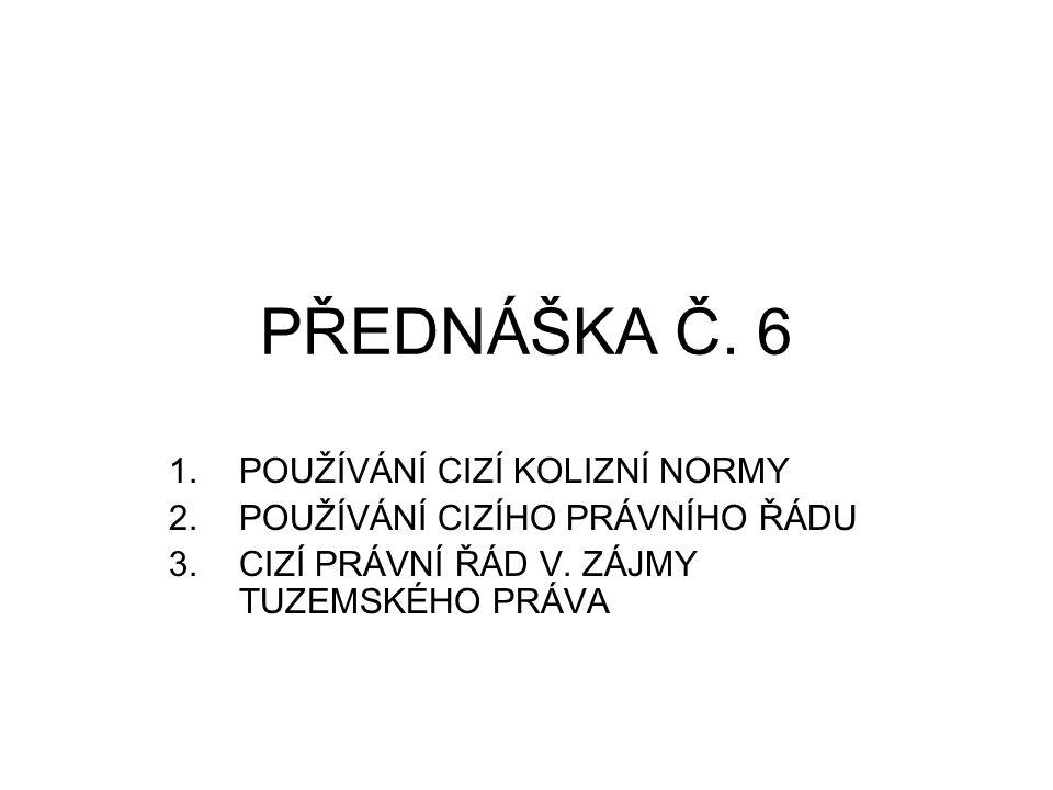 PŘEDNÁŠKA Č. 6 1.POUŽÍVÁNÍ CIZÍ KOLIZNÍ NORMY 2.POUŽÍVÁNÍ CIZÍHO PRÁVNÍHO ŘÁDU 3.CIZÍ PRÁVNÍ ŘÁD V. ZÁJMY TUZEMSKÉHO PRÁVA