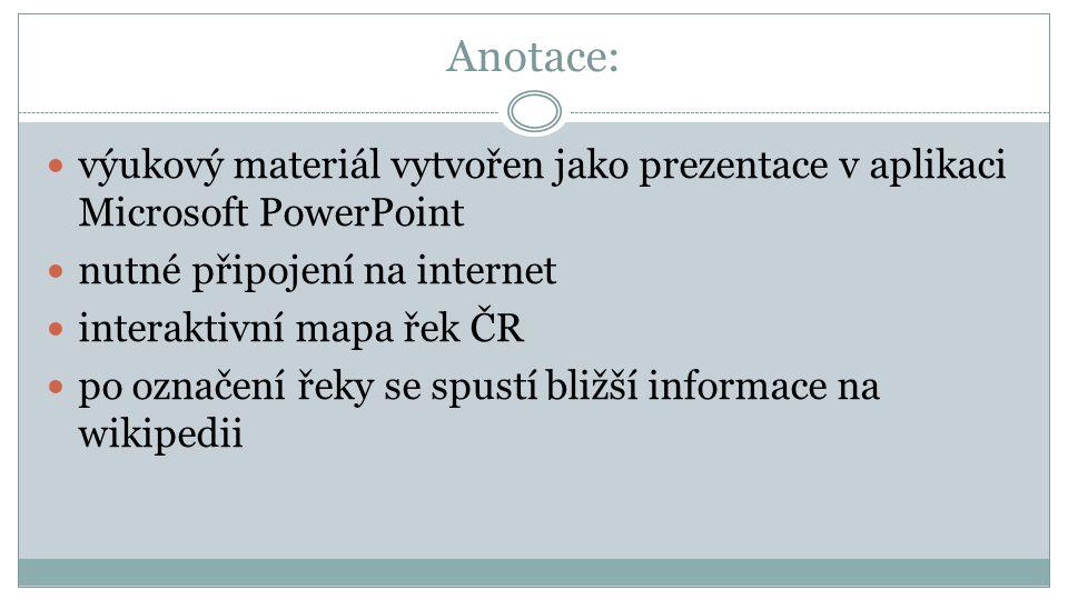 Anotace: výukový materiál vytvořen jako prezentace v aplikaci Microsoft PowerPoint nutné připojení na internet interaktivní mapa řek ČR po označení řeky se spustí bližší informace na wikipedii