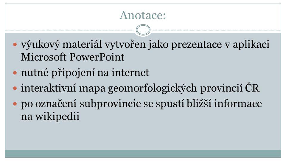 Anotace: výukový materiál vytvořen jako prezentace v aplikaci Microsoft PowerPoint nutné připojení na internet interaktivní mapa geomorfologických pro