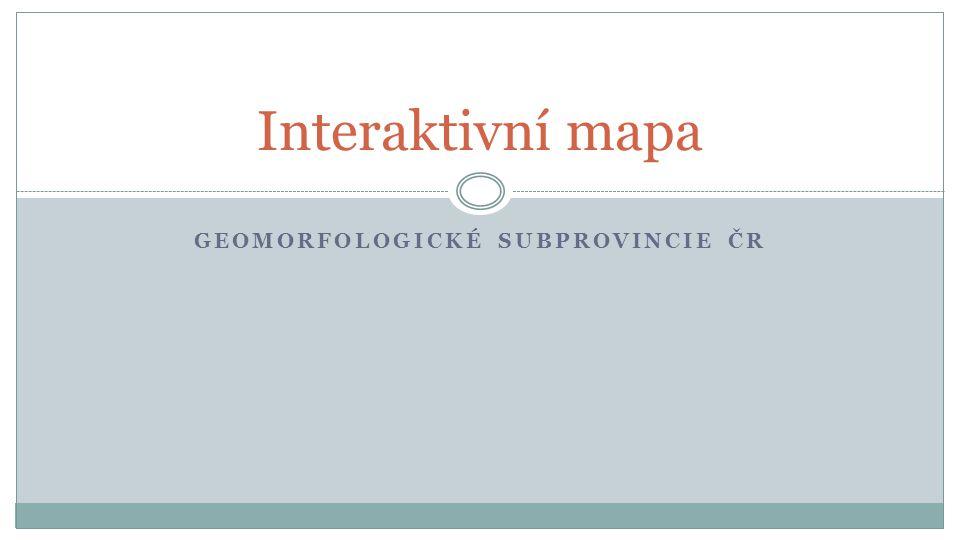 GEOMORFOLOGICKÉ SUBPROVINCIE ČR Interaktivní mapa