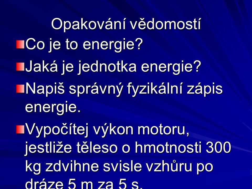 Opakování vědomostí Co je to energie? Jaká je jednotka energie? Napiš správný fyzikální zápis energie. Vypočítej výkon motoru, jestliže těleso o hmotn