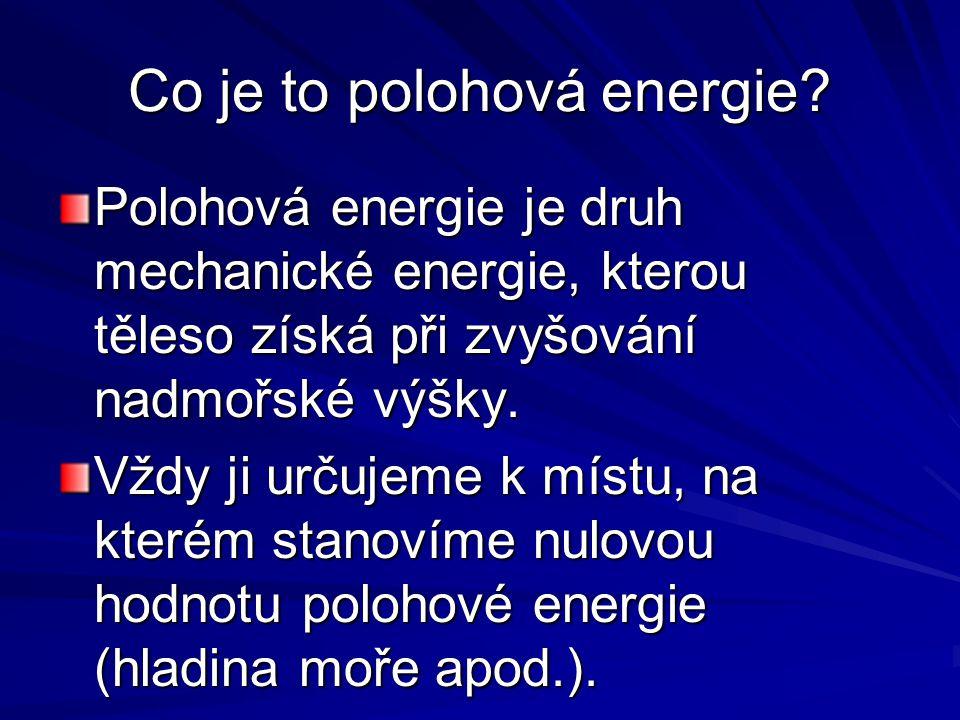 Co je to polohová energie? Polohová energie je druh mechanické energie, kterou těleso získá při zvyšování nadmořské výšky. Vždy ji určujeme k místu, n