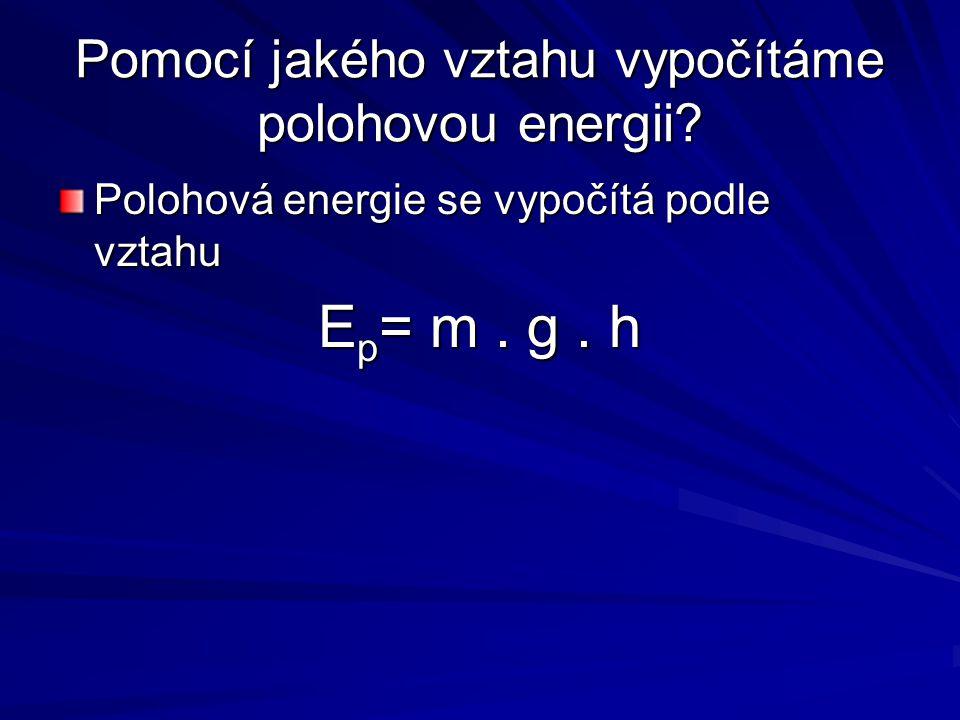 Pomocí jakého vztahu vypočítáme polohovou energii? Polohová energie se vypočítá podle vztahu E p = m. g. h