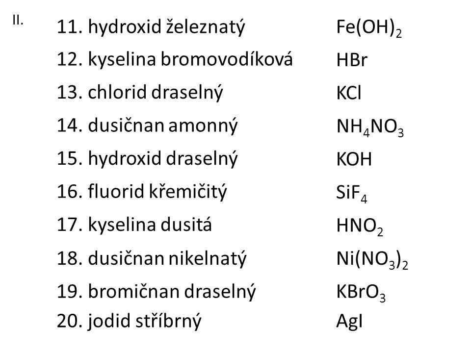 13. chlorid draselný 11. hydroxid železnatý 12. kyselina bromovodíková 16. fluorid křemičitý 18. dusičnan nikelnatý 17. kyselina dusitá 15. hydroxid d