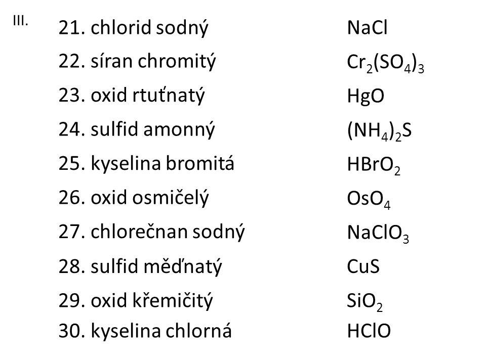 23. oxid rtuťnatý 21. chlorid sodný 22. síran chromitý 26. oxid osmičelý 28. sulfid měďnatý 27. chlorečnan sodný 25. kyselina bromitá 24. sulfid amonn