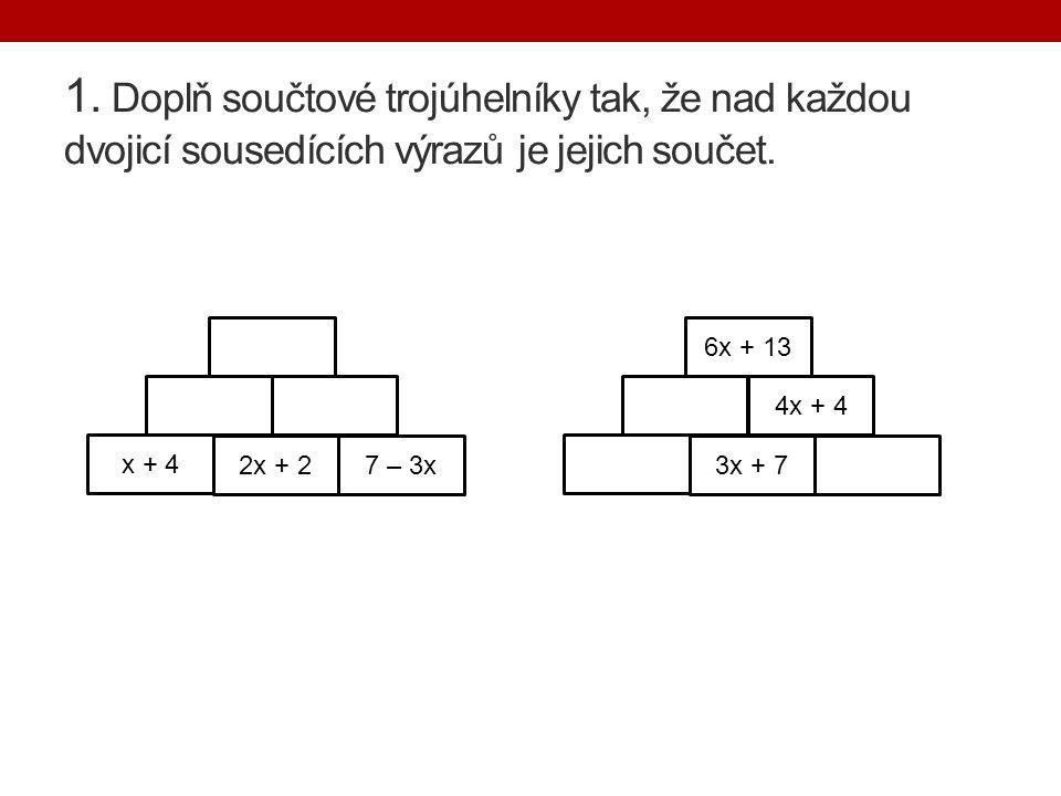 1. Doplň součtové trojúhelníky tak, že nad každou dvojicí sousedících výrazů je jejich součet. x + 4 2x + 27 – 3x3x + 7 4x + 4 6x + 13
