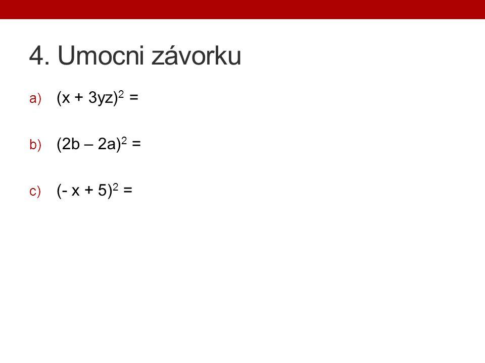 4. Umocni závorku a) (x + 3yz) 2 = b) (2b – 2a) 2 = c) (- x + 5) 2 =
