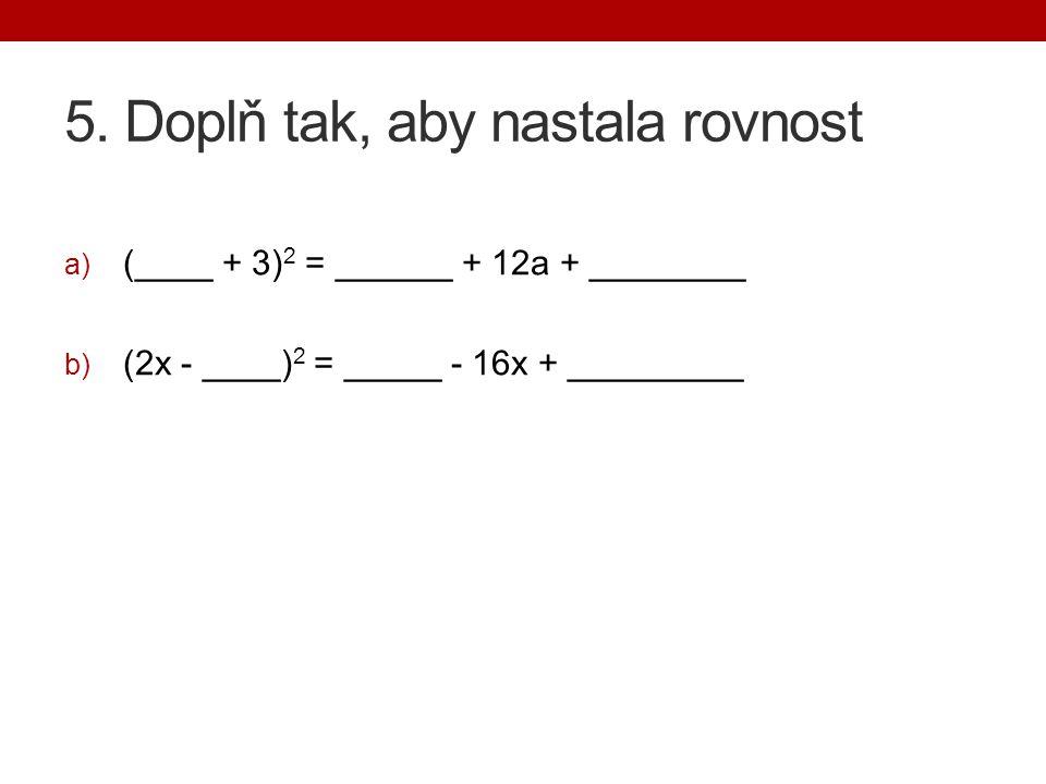 5. Doplň tak, aby nastala rovnost a) (____ + 3) 2 = ______ + 12a + ________ b) (2x - ____) 2 = _____ - 16x + _________