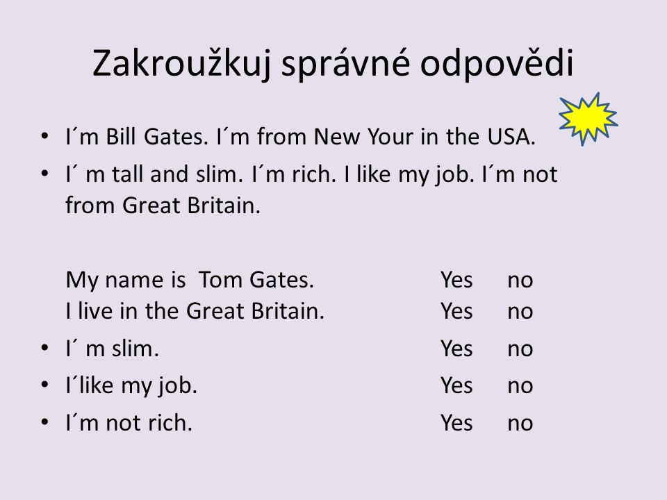 Zakroužkuj správné odpovědi I´m Bill Gates. I´m from New Your in the USA. I´ m tall and slim. I´m rich. I like my job. I´m not from Great Britain. My