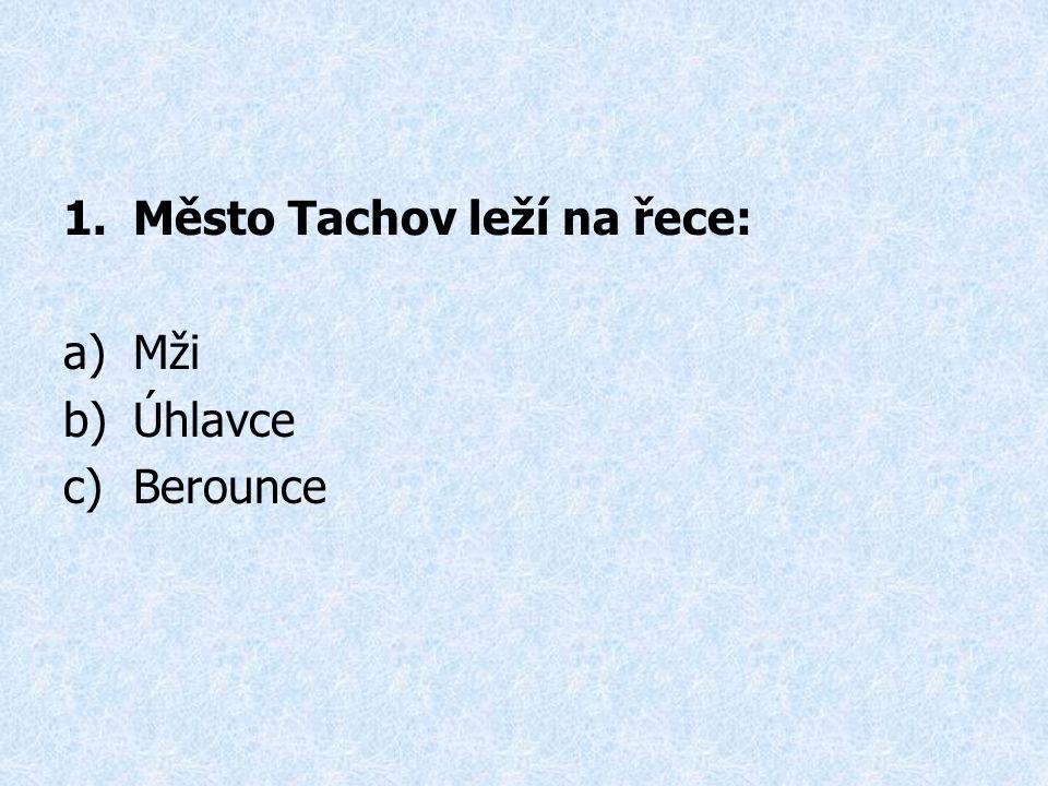 1.Město Tachov leží na řece: a)Mži b)Úhlavce c)Berounce