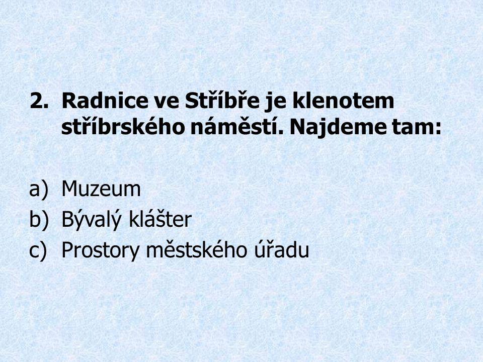 2.Radnice ve Stříbře je klenotem stříbrského náměstí. Najdeme tam: a)Muzeum b)Bývalý klášter c)Prostory městského úřadu