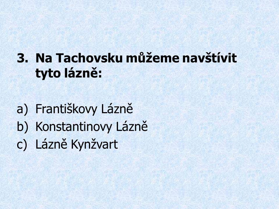 3.Na Tachovsku můžeme navštívit tyto lázně: a)Františkovy Lázně b)Konstantinovy Lázně c)Lázně Kynžvart