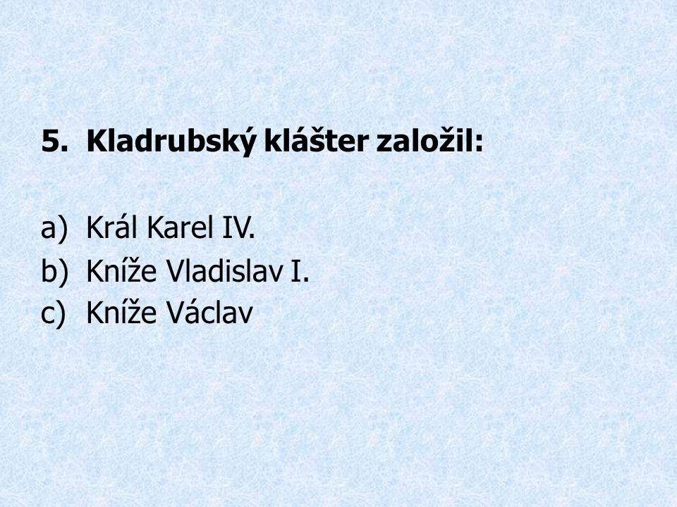 5.Kladrubský klášter založil: a)Král Karel IV. b)Kníže Vladislav I. c)Kníže Václav
