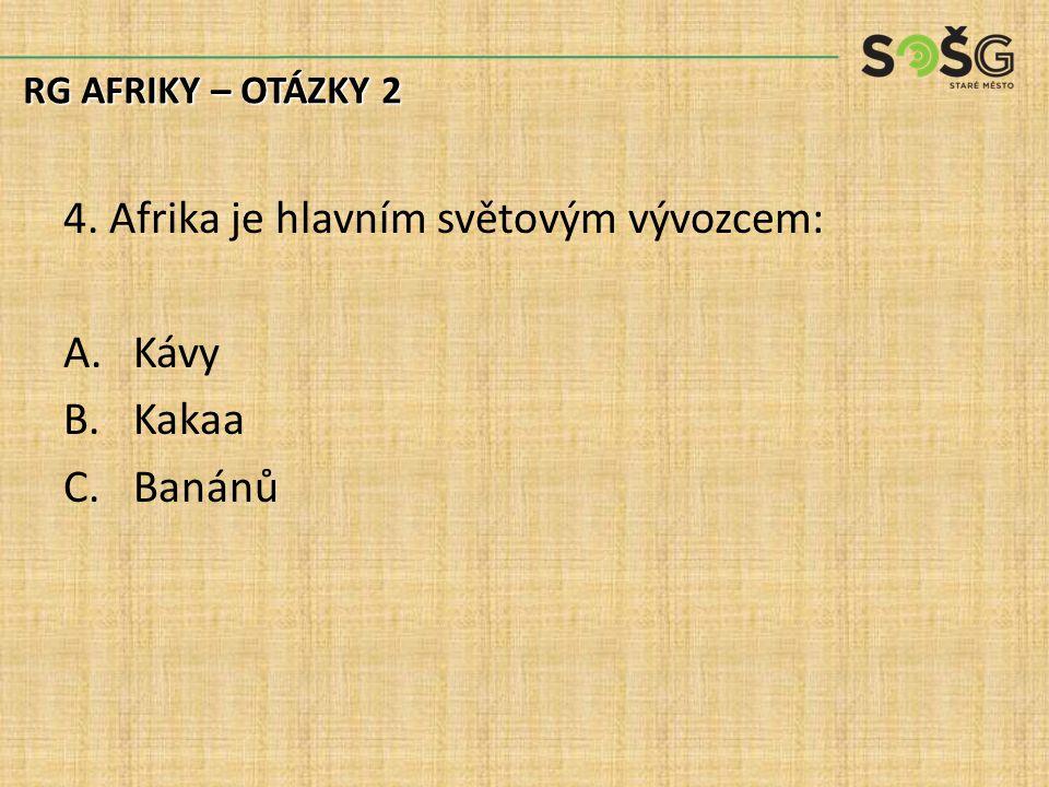 4. Afrika je hlavním světovým vývozcem: A.Kávy B.Kakaa C.Banánů RG AFRIKY – OTÁZKY 2