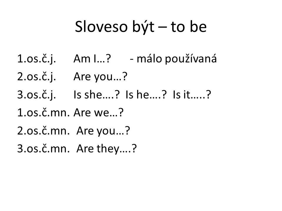 Sloveso být – to be 1.os.č.j. Am I…?- málo používaná 2.os.č.j. Are you…? 3.os.č.j. Is she….? Is he….? Is it…..? 1.os.č.mn. Are we…? 2.os.č.mn. Are you