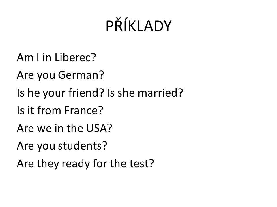 PŘÍKLADY Am I in Liberec. Are you German. Is he your friend.
