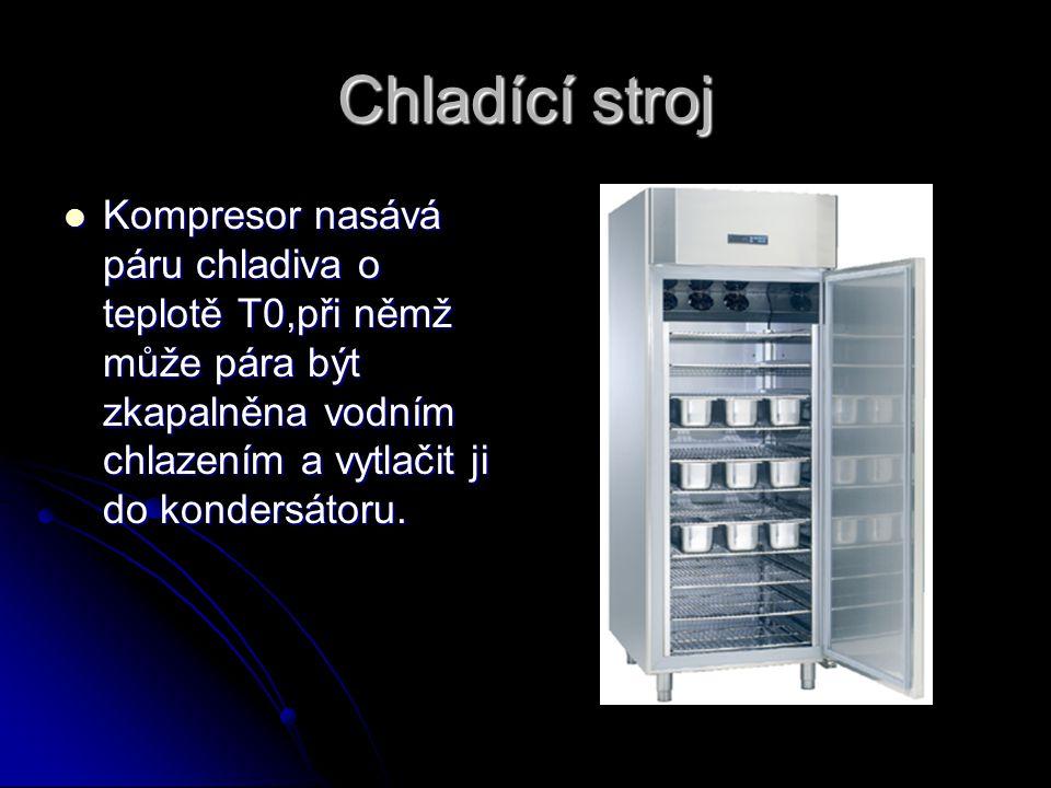 Chladící stroj Kompresor nasává páru chladiva o teplotě T0,při němž může pára být zkapalněna vodním chlazením a vytlačit ji do kondersátoru. Kompresor