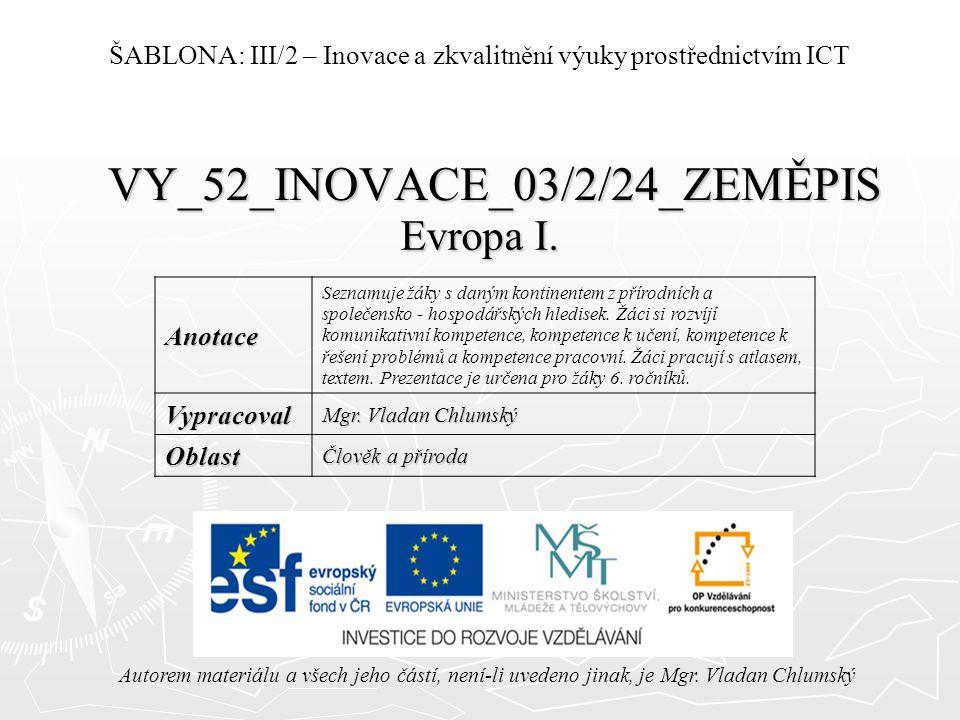 VY_52_INOVACE_03/2/24_ZEMĚPIS Evropa I. Autorem materiálu a všech jeho částí, není-li uvedeno jinak, je Mgr. Vladan Chlumský ŠABLONA: III/2 – Inovace